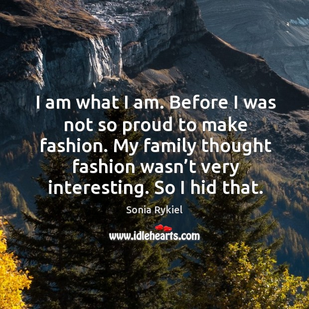 I am what I am. Before I was not so proud to make fashion. My family thought fashion Image