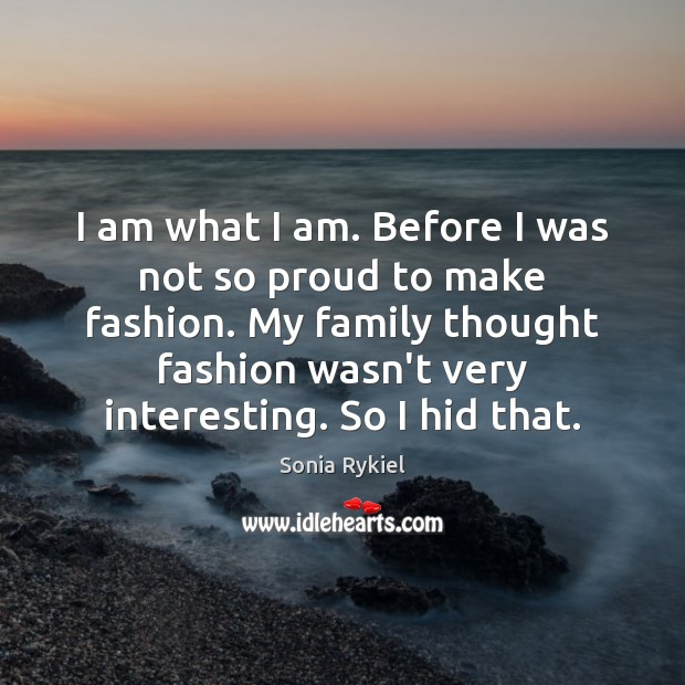 I am what I am. Before I was not so proud to Image