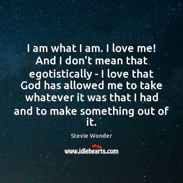 Image, I am what I am. I love me! And I don't mean