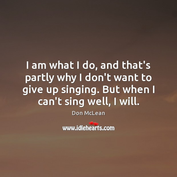 I am what I do, and that's partly why I don't want Don McLean Picture Quote