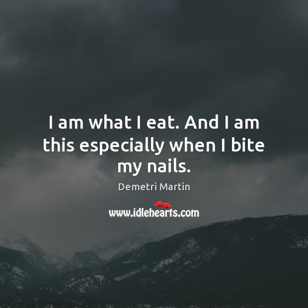 I am what I eat. And I am this especially when I bite my nails. Demetri Martin Picture Quote
