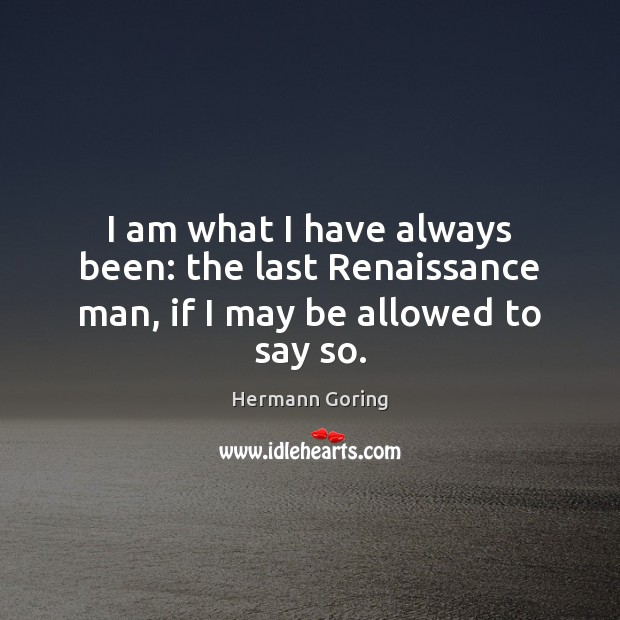I am what I have always been: the last Renaissance man, if I may be allowed to say so. Hermann Goring Picture Quote