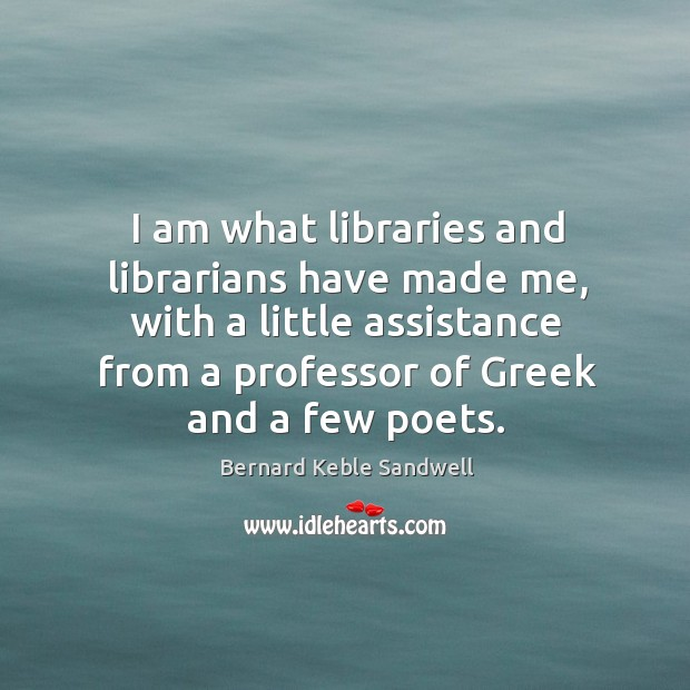 Image, I am what libraries and librarians have made me, with a little assistance from a professor of greek and a few poets.
