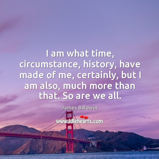 I am what time, circumstance, history, have made of me, certainly, but I am also Image