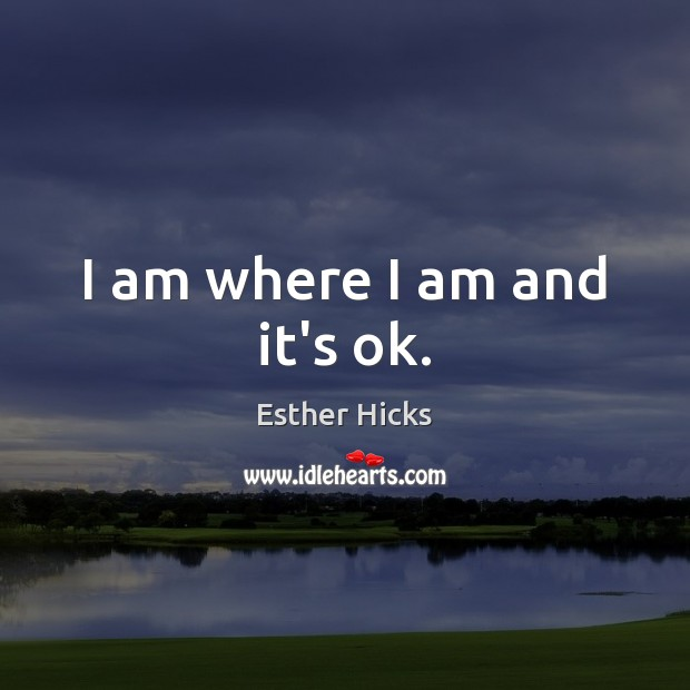 I am where I am and it's ok. Esther Hicks Picture Quote