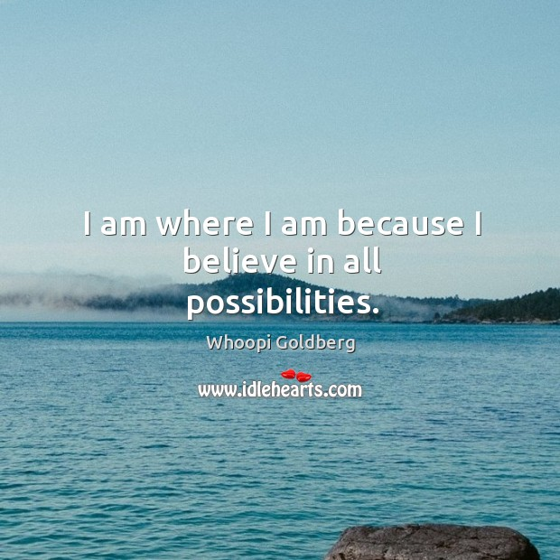 I am where I am because I believe in all possibilities. Image