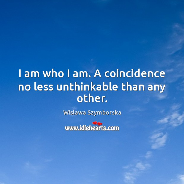 I am who I am. A coincidence no less unthinkable than any other. Wislawa Szymborska Picture Quote