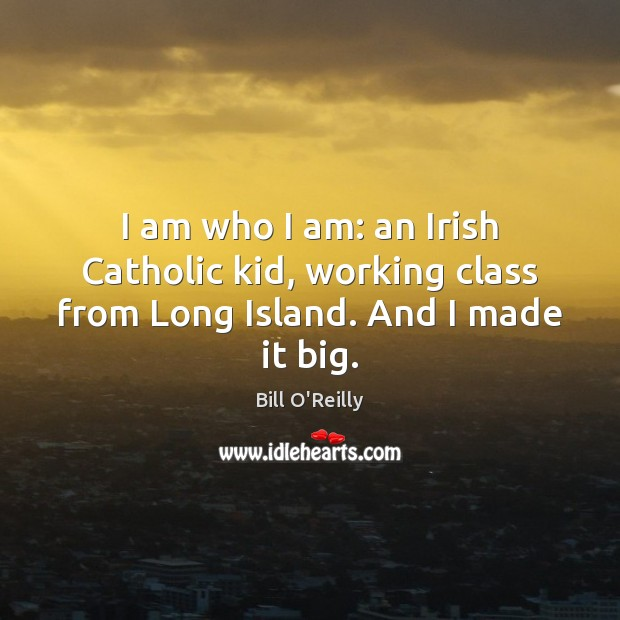 I am who I am: an Irish Catholic kid, working class from Long Island. And I made it big. Bill O'Reilly Picture Quote