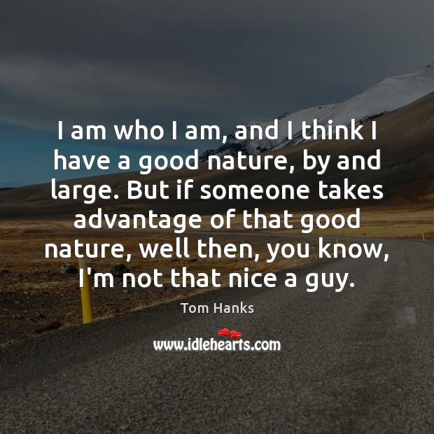 I am who I am, and I think I have a good Tom Hanks Picture Quote