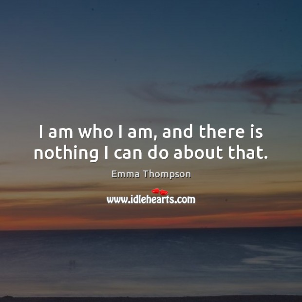 Image, I am who I am, and there is nothing I can do about that.