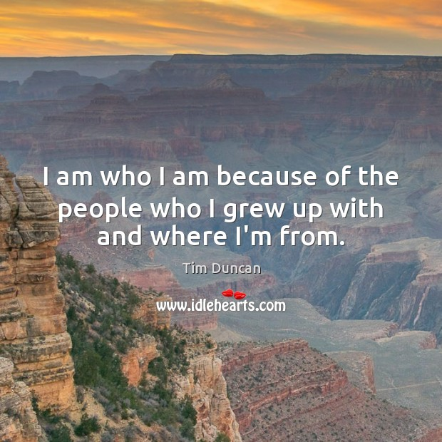 I am who I am because of the people who I grew up with and where I'm from. Tim Duncan Picture Quote