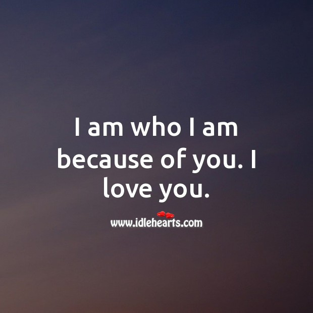 Image, I am who I am because of you. I love you.