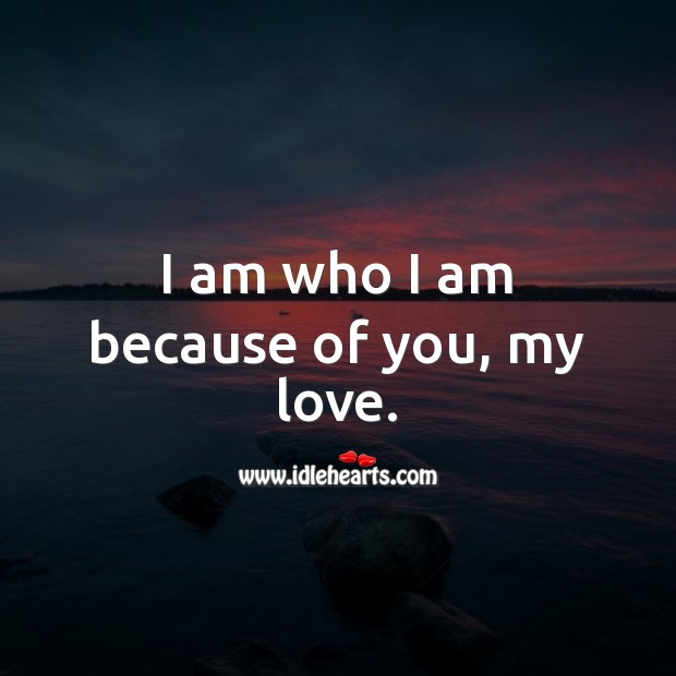 I am who I am because of you, my love. Love Quotes for Him Image