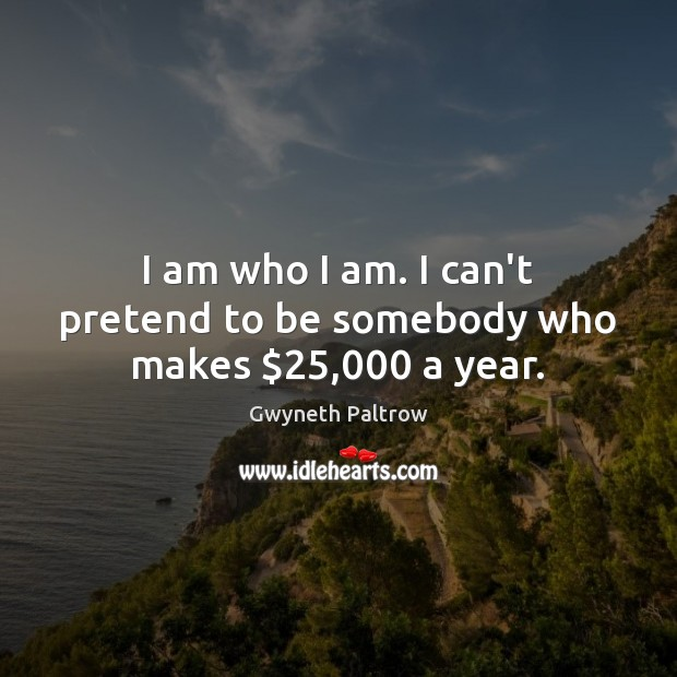 I am who I am. I can't pretend to be somebody who makes $25,000 a year. Gwyneth Paltrow Picture Quote