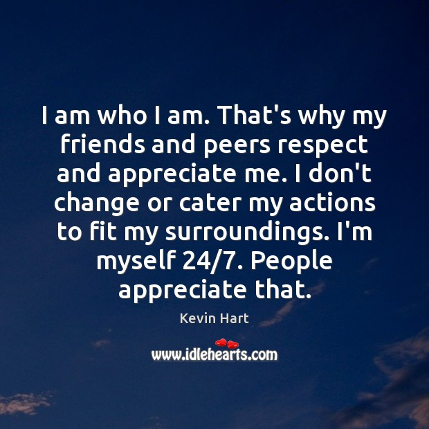 Image, I am who I am. That's why my friends and peers respect