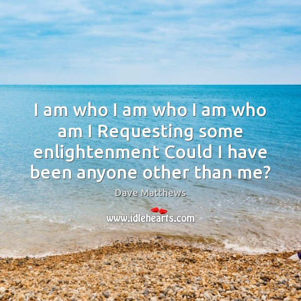 I am who I am who I am who am I Requesting Dave Matthews Picture Quote