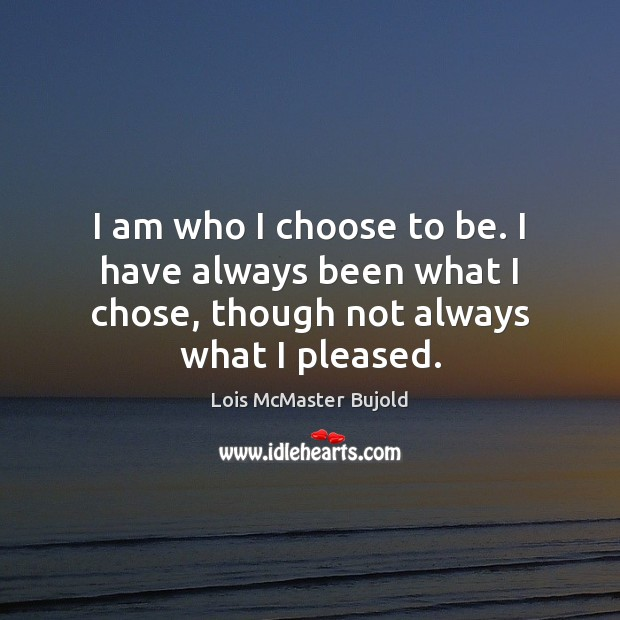 I am who I choose to be. I have always been what Lois McMaster Bujold Picture Quote