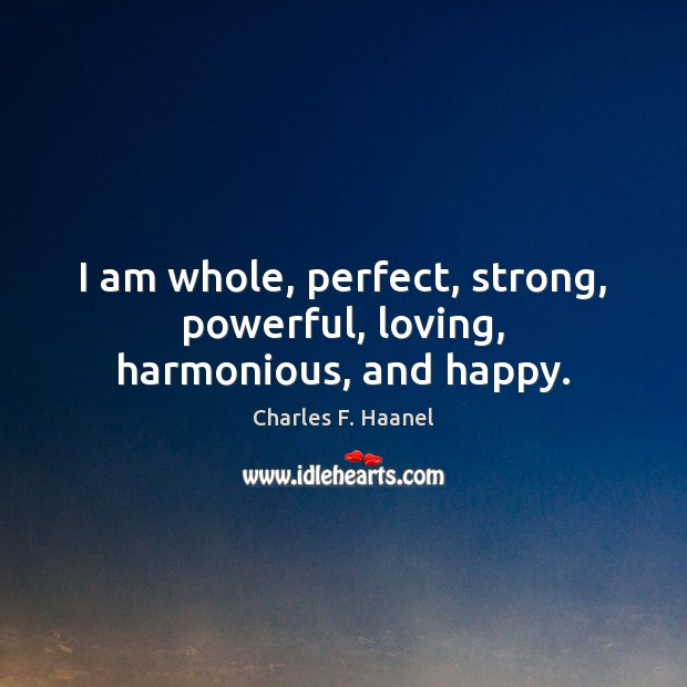 I am whole, perfect, strong, powerful, loving, harmonious, and happy. Image