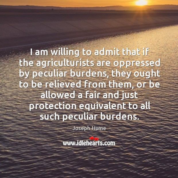 I am willing to admit that if the agriculturists are oppressed by peculiar burdens Image