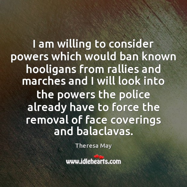 I am willing to consider powers which would ban known hooligans from Theresa May Picture Quote