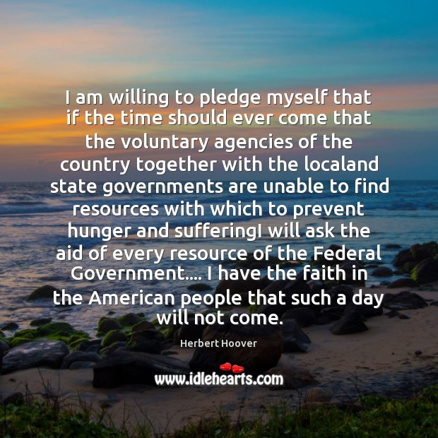I am willing to pledge myself that if the time should ever Herbert Hoover Picture Quote