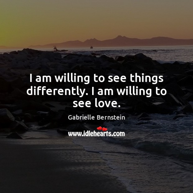 I am willing to see things differently. I am willing to see love. Image