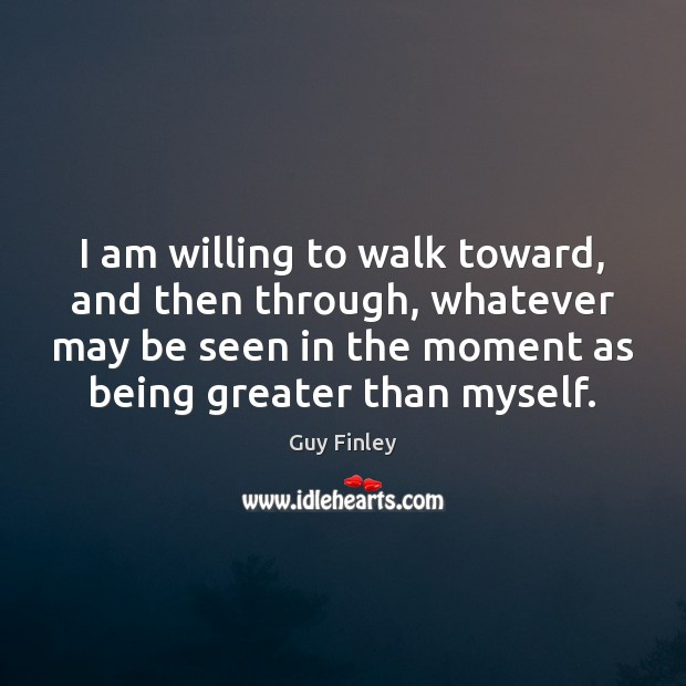 I am willing to walk toward, and then through, whatever may be Guy Finley Picture Quote