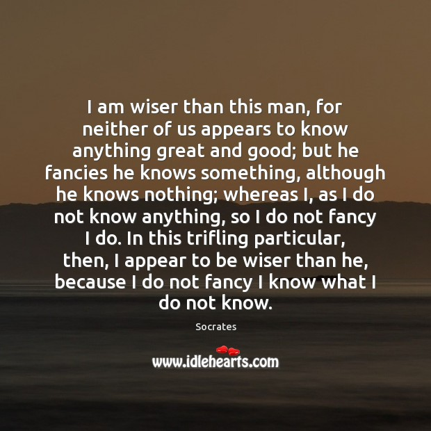 I am wiser than this man, for neither of us appears to Socrates Picture Quote