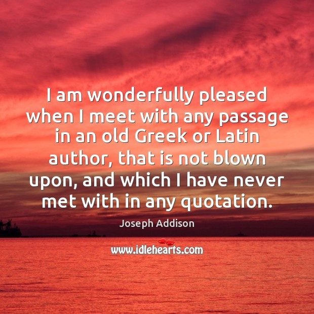 I am wonderfully pleased when I meet with any passage in an Joseph Addison Picture Quote