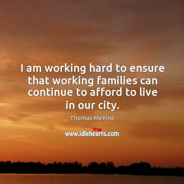 I am working hard to ensure that working families can continue to afford to live in our city. Thomas Menino Picture Quote