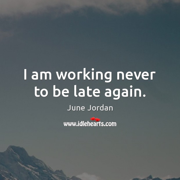 Image, I am working never to be late again.