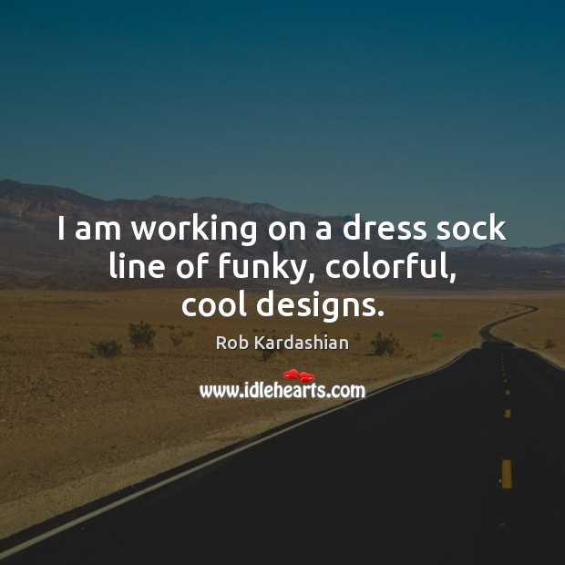 I am working on a dress sock line of funky, colorful, cool designs. Rob Kardashian Picture Quote