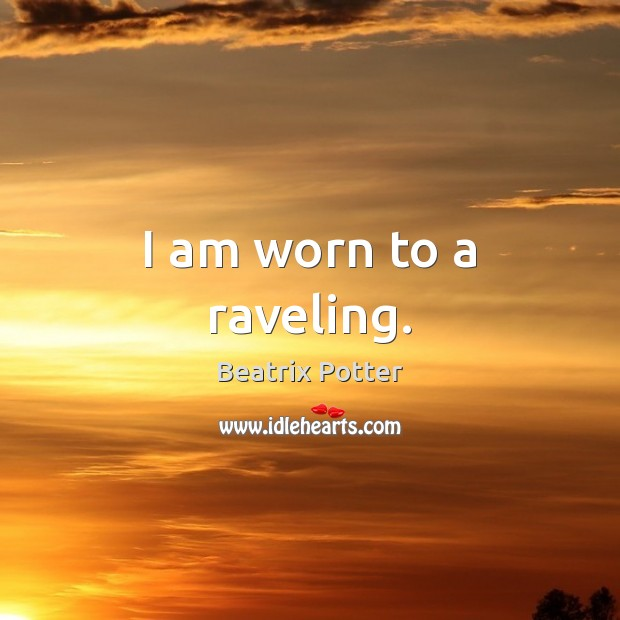 Image, I am worn to a raveling.