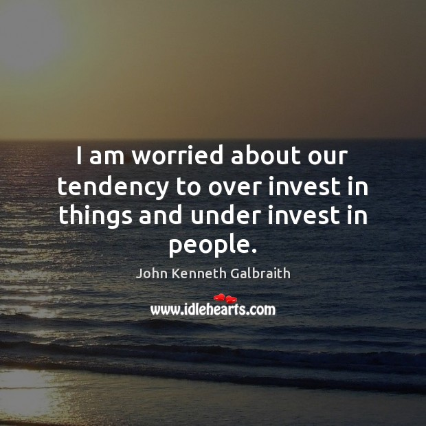 I am worried about our tendency to over invest in things and under invest in people. John Kenneth Galbraith Picture Quote