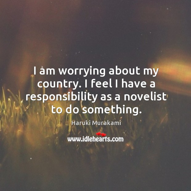 I am worrying about my country. I feel I have a responsibility Image