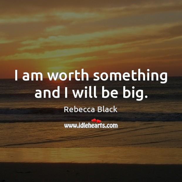I am worth something and I will be big. Image