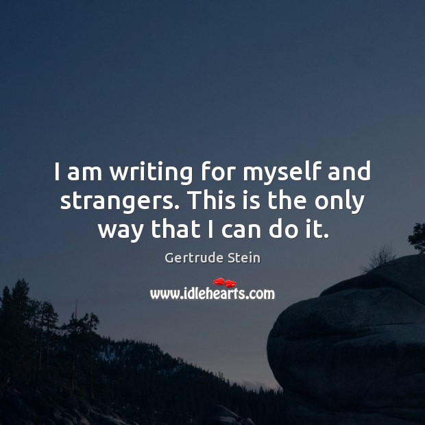 I am writing for myself and strangers. This is the only way that I can do it. Image