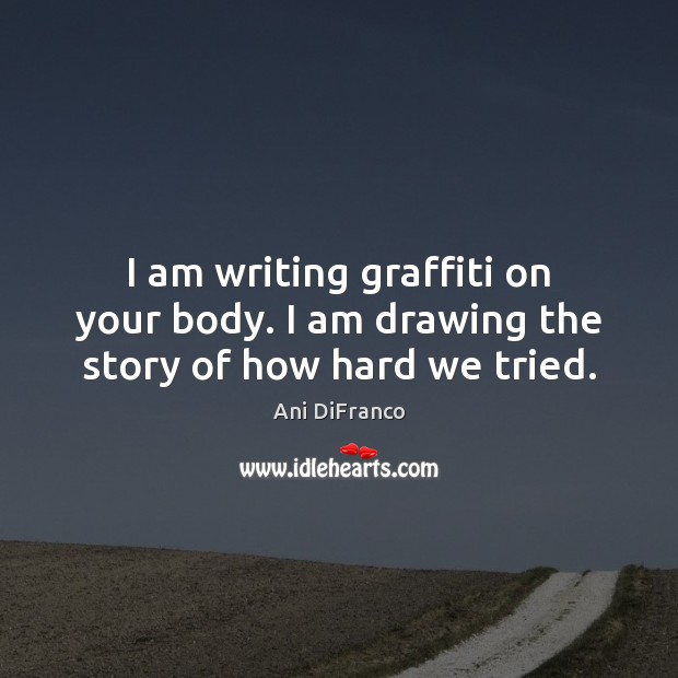 I am writing graffiti on your body. I am drawing the story of how hard we tried. Ani DiFranco Picture Quote