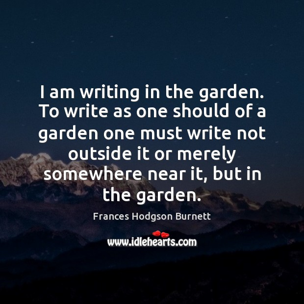 I am writing in the garden. To write as one should of Frances Hodgson Burnett Picture Quote