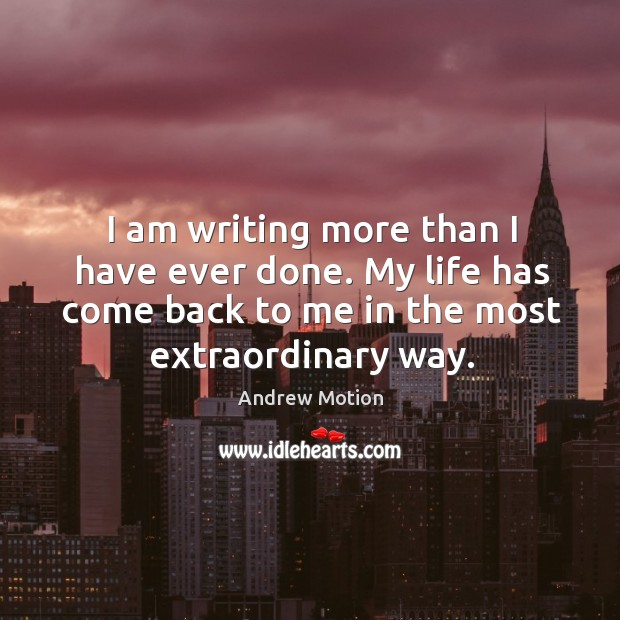 I am writing more than I have ever done. My life has come back to me in the most extraordinary way. Image