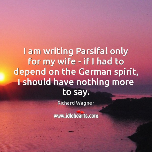 I am writing Parsifal only for my wife – if I had Richard Wagner Picture Quote