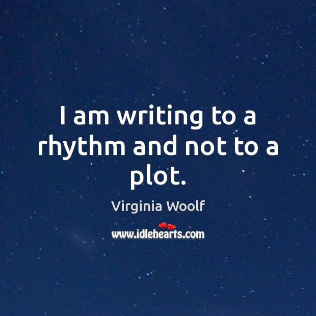Image, I am writing to a rhythm and not to a plot.