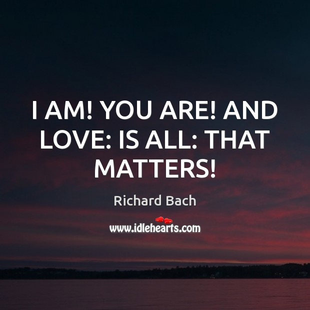 I AM! YOU ARE! AND LOVE: IS ALL: THAT MATTERS! Image