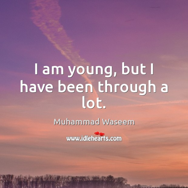 Image, I am young, but I have been through a lot.