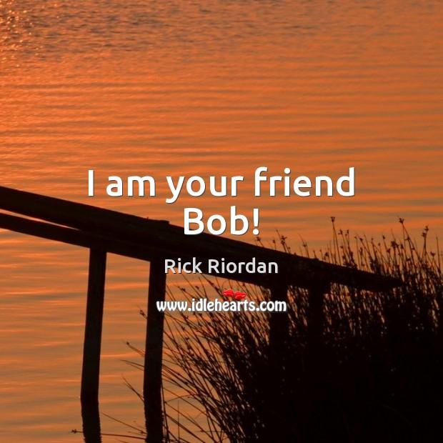 I am your friend Bob! Rick Riordan Picture Quote