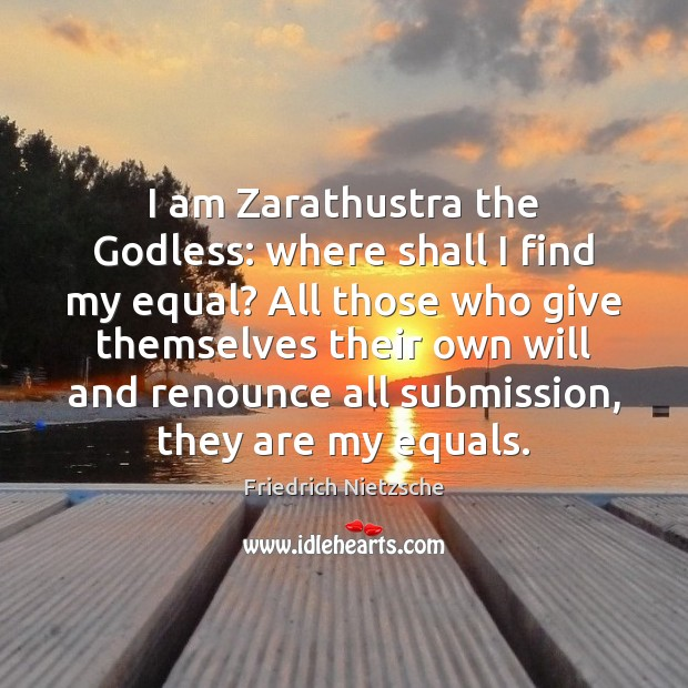 Image, I am Zarathustra the Godless: where shall I find my equal? All