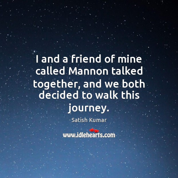I and a friend of mine called Mannon talked together, and we Satish Kumar Picture Quote