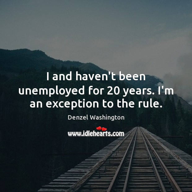 I and haven't been unemployed for 20 years. I'm an exception to the rule. Denzel Washington Picture Quote