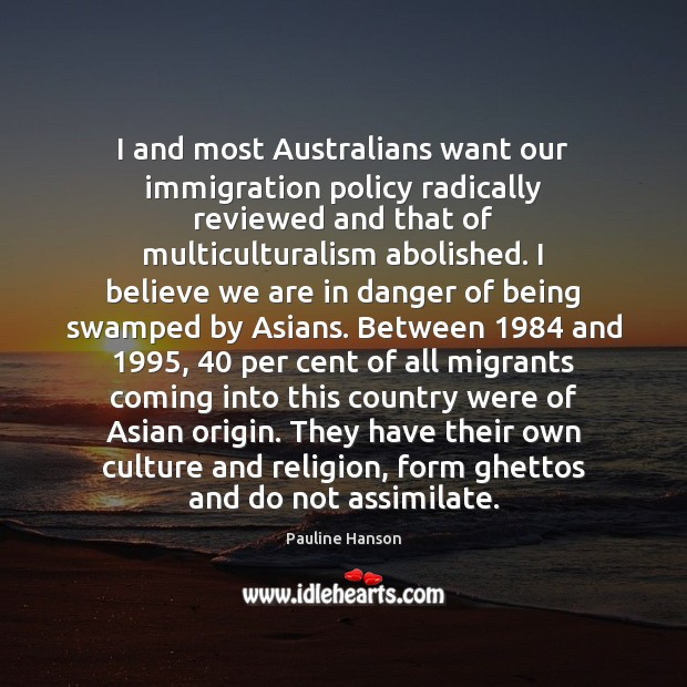 I and most Australians want our immigration policy radically reviewed and that Pauline Hanson Picture Quote