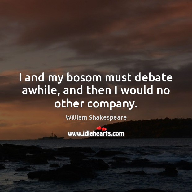Image, I and my bosom must debate awhile, and then I would no other company.